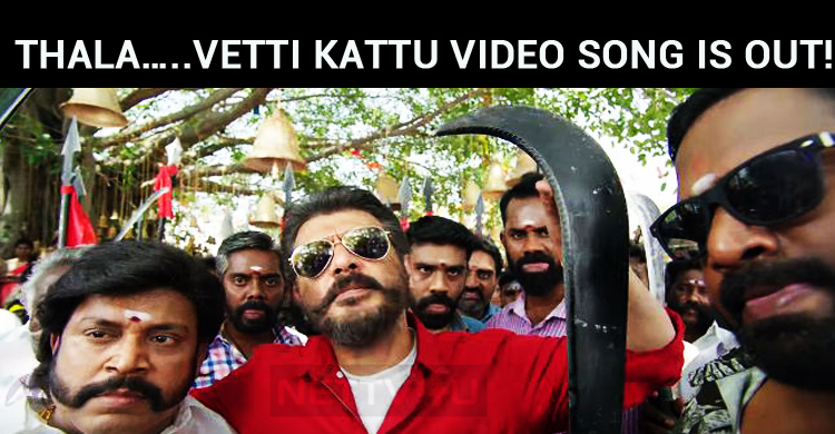 Wow, Thala... Vetti Kattu Video Song Is Out!