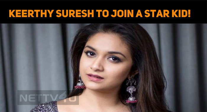 Keerthy Suresh To Join A Star Kid!