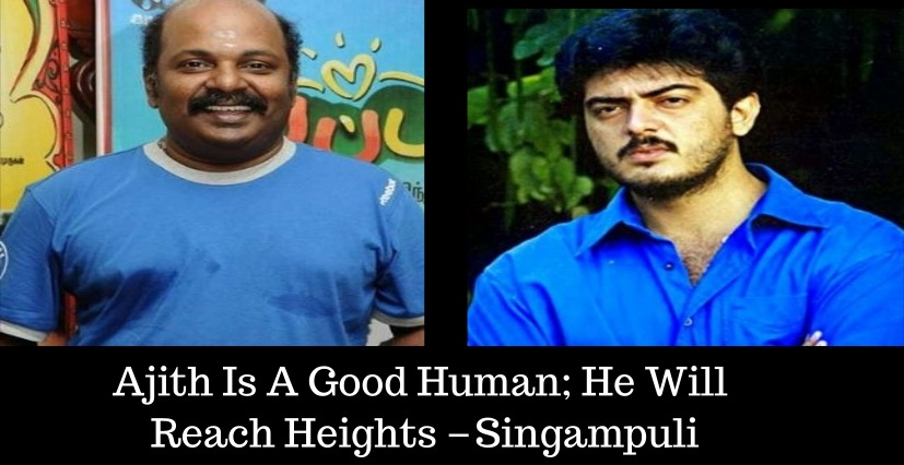 Ajith Is A Good Human; He Will Reach Heights – Singampuli