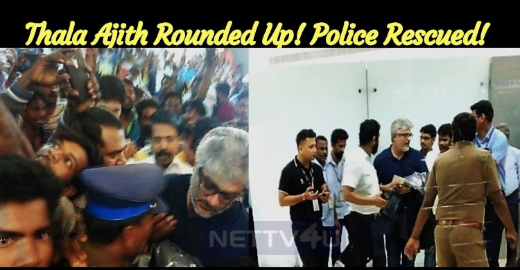 Thala Ajith Rounded Up! Police Rescued!