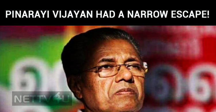 Pinarayi Vijayan Had A Narrow Escape!