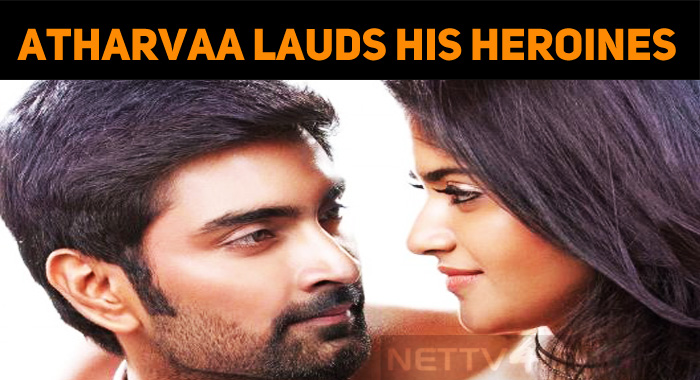 Talented Tamil Speaking Heroines – Atharvaa Lauds Megha And Indhuja