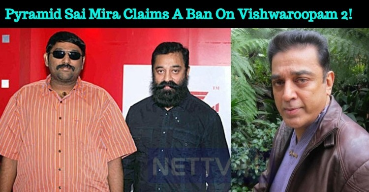 Pyramid Sai Mira Claims A Ban On Vishwaroopam 2!