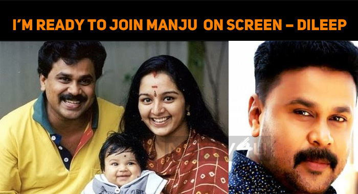 I'm Ready To Join Manju Warrier On-Screen – Dileep