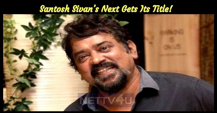 Santosh Sivan's Next Gets Its Title!