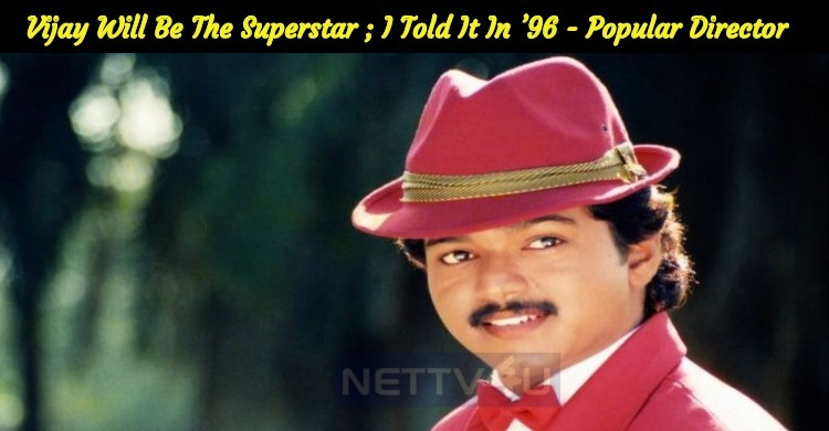 Vijay Will Be The Next Superstar And I Told It In '96 – Popular Director