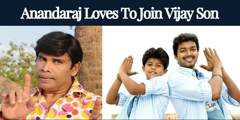 Anandaraj Likes To Join Vijay's Son!
