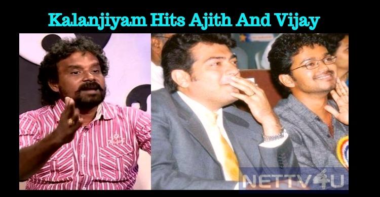 Director Kalanjiyam Thrashes Ajith And Vijay!