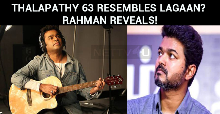 Thalapathy 63 Resembles Lagaan? Rahman Reveals!