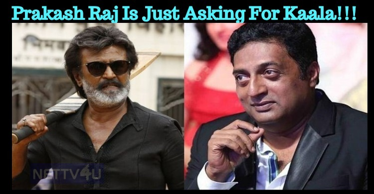 Prakash Raj Is Just Asking For Kaala!!!