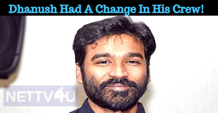 Dhanush Had A Change In His Crew!