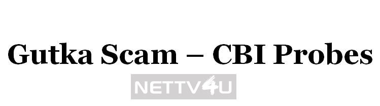Gutka Scam - CBI Probes