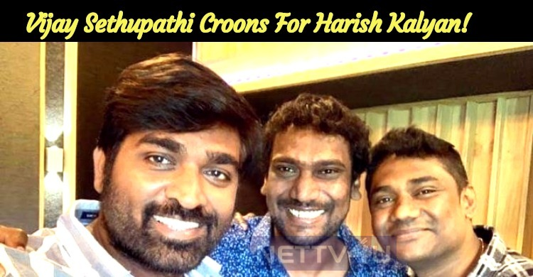 Vijay Sethupathi Turns A Playback Singer For Harish Kalyan!