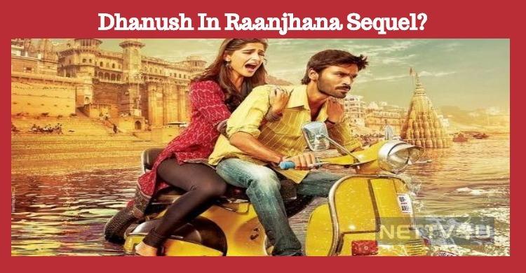 Dhanush In Raanjhana Sequel?