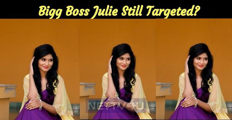 Bigg Boss Julie Still Targeted?