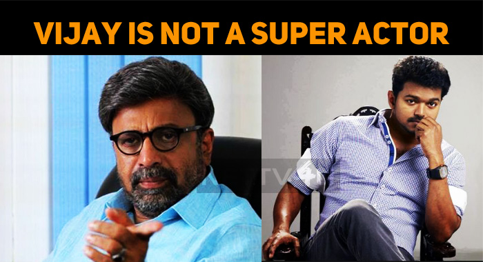 Vijay Is A Superstar But Not A Super Actor – Siddique