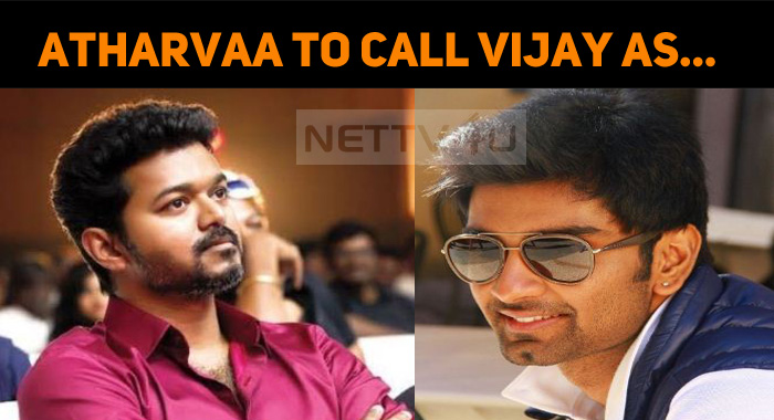 Atharvaa To Call Vijay As…