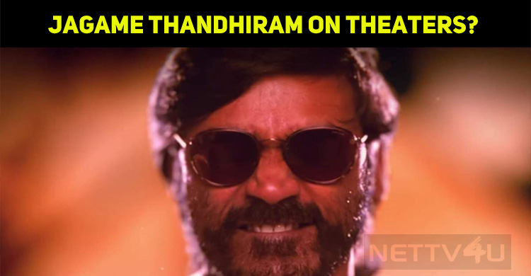 Dhanush's Jagame Thandhiram To Have A Theatrical Release?