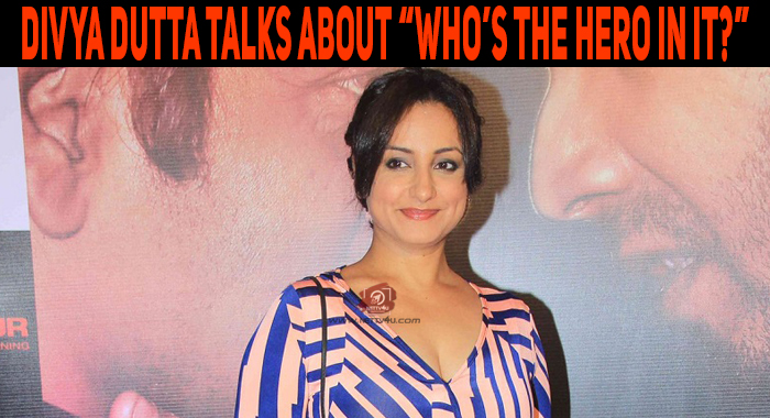 "Divya Dutta Talks About ""Who's The Hero In It?"".."