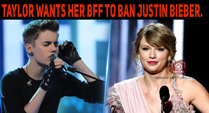 Taylor Wants Her BFF To Ban Justin Bieber.