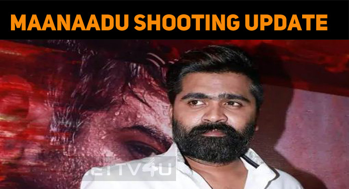 Maanaadu Shooting Update Is Here…