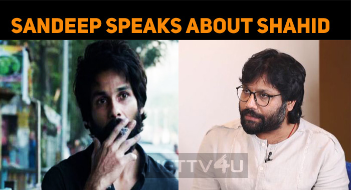 Kabir Singh Director Speaks About Shahid Kapoor..