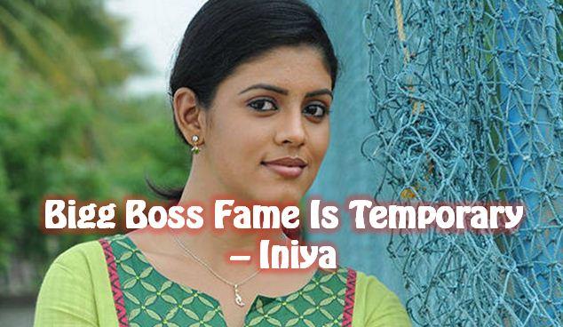 Bigg Boss Fame Will Last Just For Few Days – Iniya