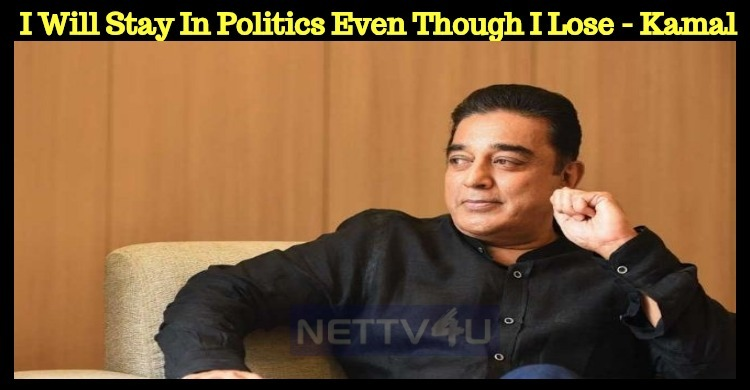 I Will Stay In Politics Even Though I Lose - Kamal