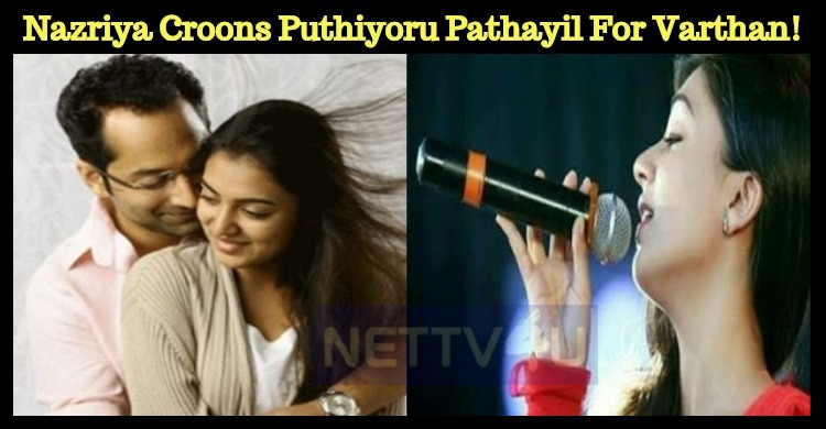 Nazriya Croons Puthiyoru Pathayil For Varathan!