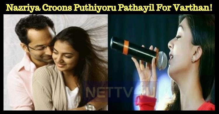 Nazriya Croons Puthiyoru Pathayil For Varthan! Tamil News