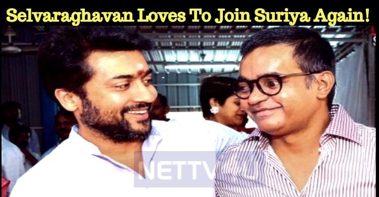 Selvaraghavan Loves To Join Suriya Again! Tamil News