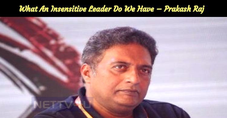 What An Insensitive Leader Do We Have – Prakash..