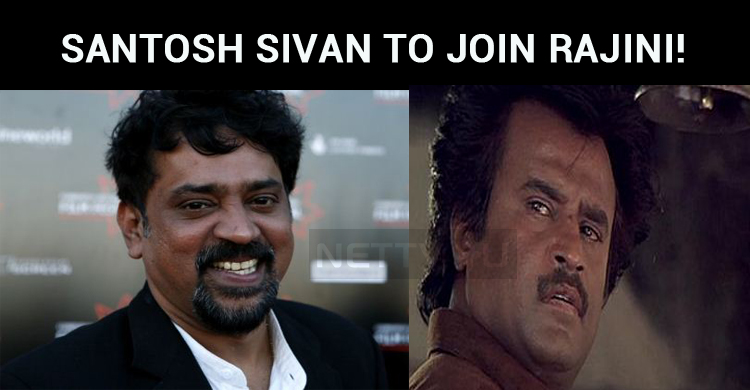 Santosh Sivan To Join Rajini!