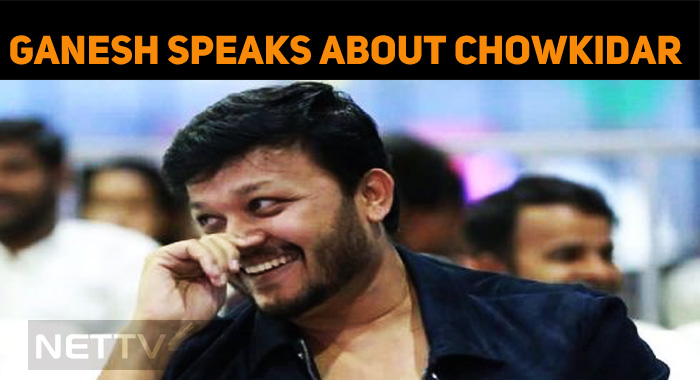 Ganesh Speaks About Chowkidar Movie!