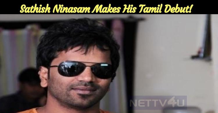 Sathish Ninasam Makes His Tamil Debut!