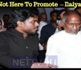 I Am Not Here To Promote This Film – Ilaiyaraaja Tamil News