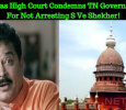 Madras High Court Condemns TN Government For Not Arresting S Ve Shekher!