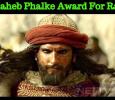 Ranveer To Receive Dada Saheb Phalke Award For Padmaavat!
