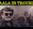 Kaala Stuck In A Trouble?