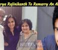 Soundarya Rajinikanth To Remarry An Actor? Tamil News