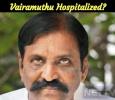 Vairamuthu Hospitalized!