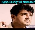 Ajith To Fly To Mumbai?