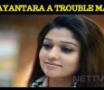 Is Nayantara, A Troublemaker? Tamil News