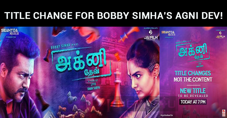 Title Change For Bobby Simha's Agni Dev!