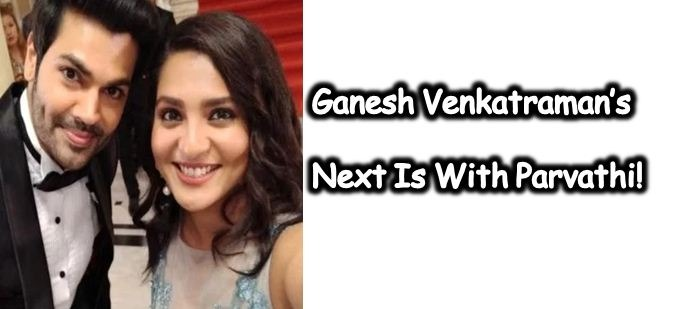 Ganesh Venkatraman To Join Parvathi Menon! The Bigg Boss Effect!