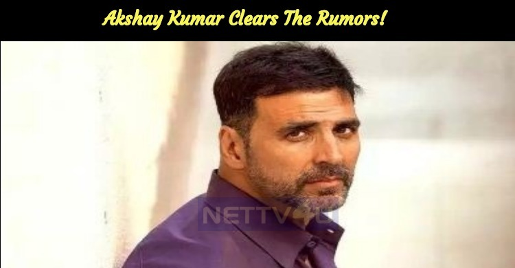 Akshay Kumar Clears The Rumors!