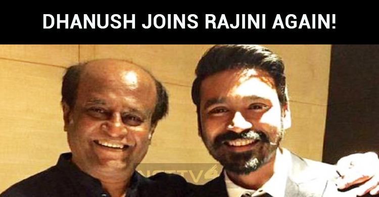 After Kaala, Dhanush Joins Rajini Once Again!