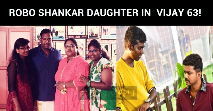 Robo Shankar's Daughter To Make Her Debut With Vijay!