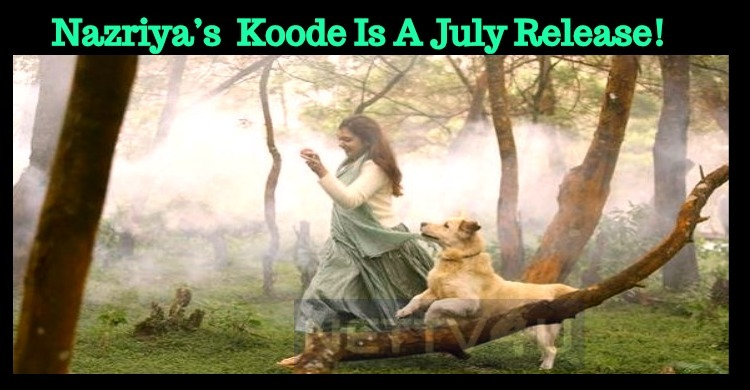 Nazriya's Comeback Movie Koode With Prithviraj Is A July Release!