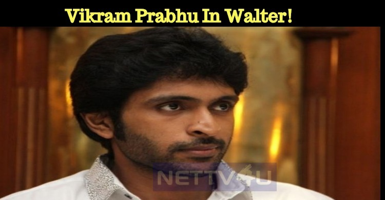 It Is Not Nivin Pauly But Vikram Prabhu In Walter!